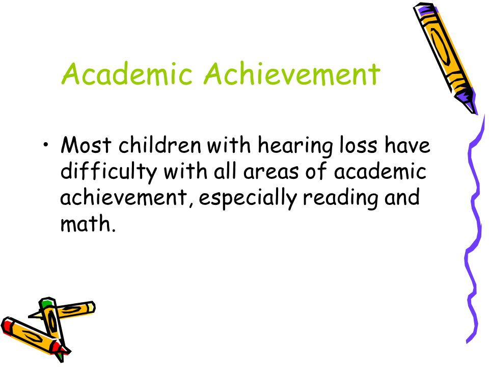 Academic Achievement Most children with hearing loss have difficulty with all areas of academic achievement, especially reading and math.