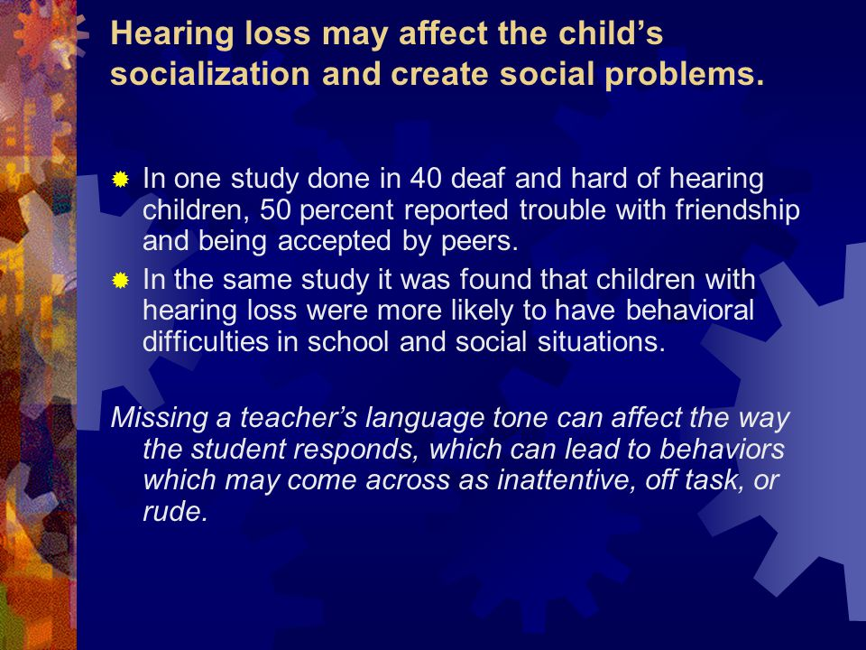Hearing loss may affect the child's socialization and create social problems.