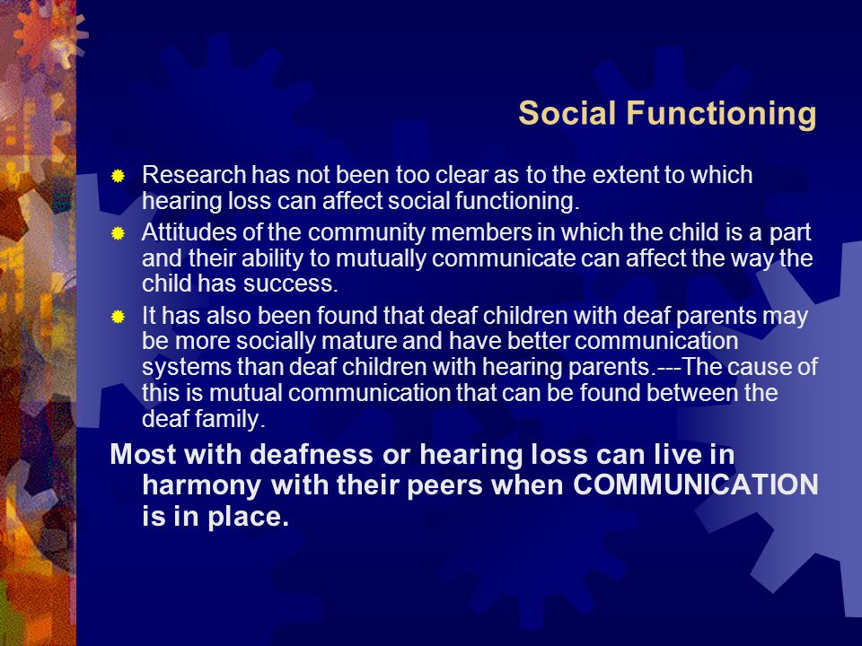 Social Functioning Research has not been too clear as to the extent to which hearing loss can affect social functioning.