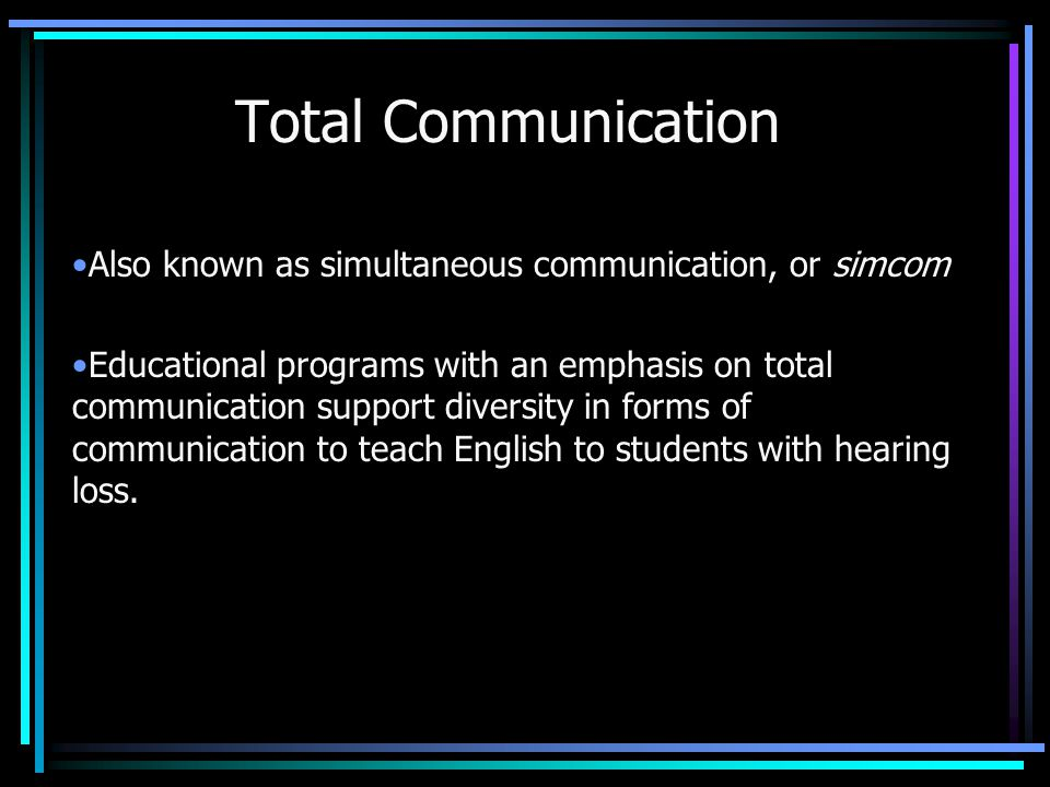 Total Communication Also known as simultaneous communication, or simcom.
