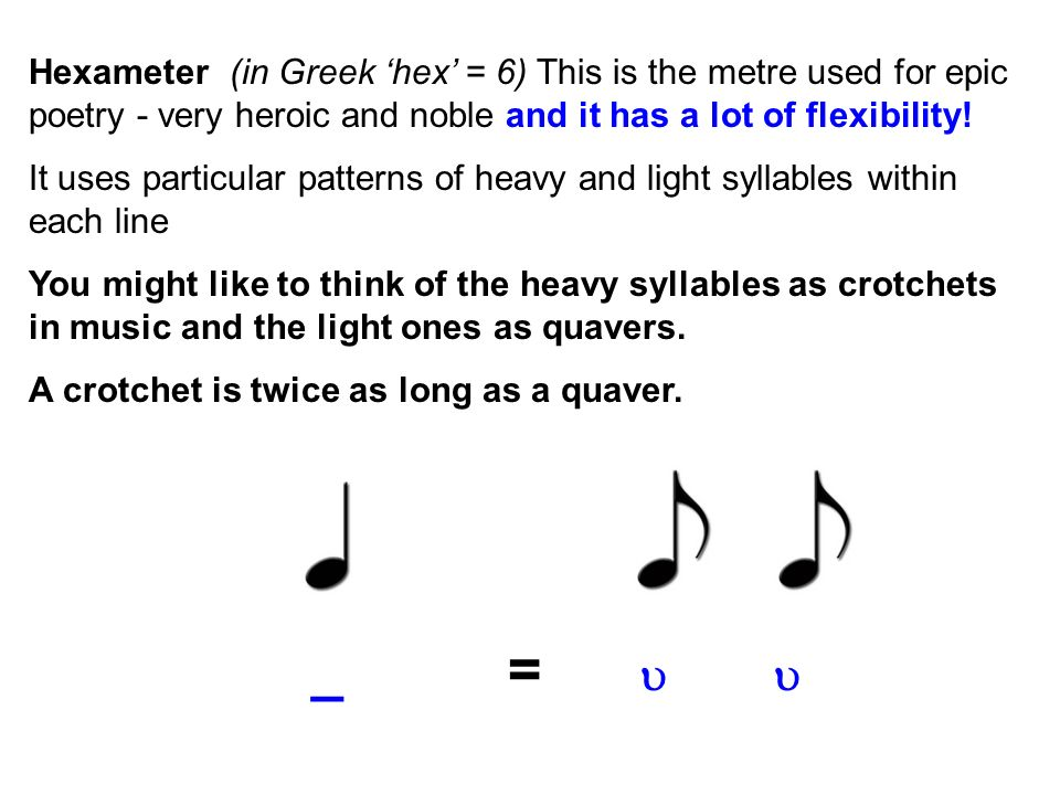 Hexameter (in Greek 'hex' = 6) This is the metre used for epic poetry - very heroic and noble and it has a lot of flexibility!