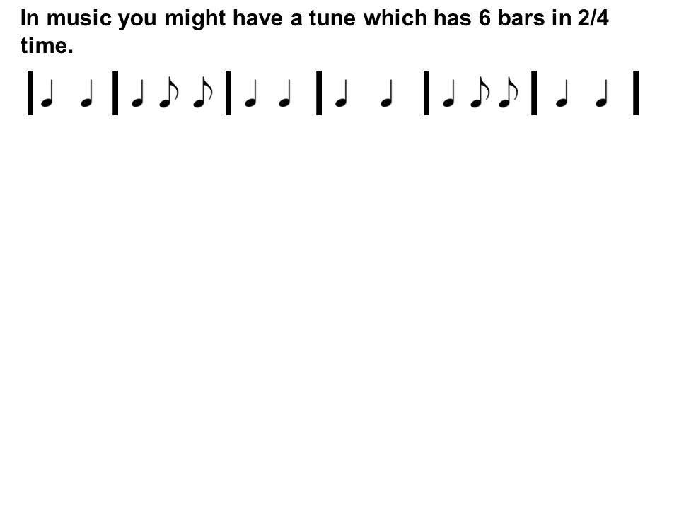 In music you might have a tune which has 6 bars in 2/4 time.