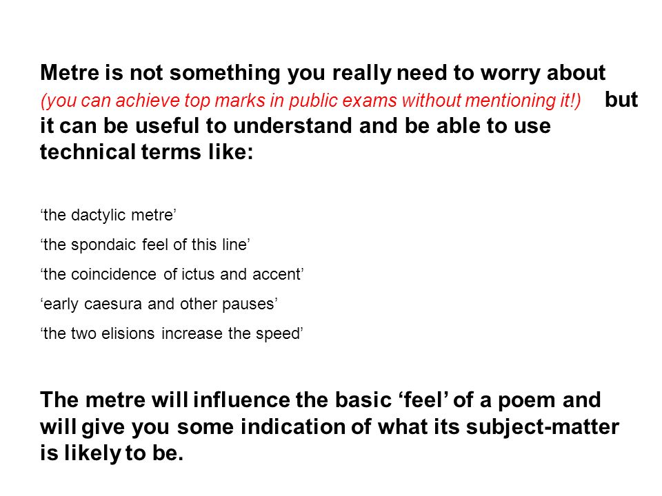Metre is not something you really need to worry about (you can achieve top marks in public exams without mentioning it!) but it can be useful to understand and be able to use technical terms like: