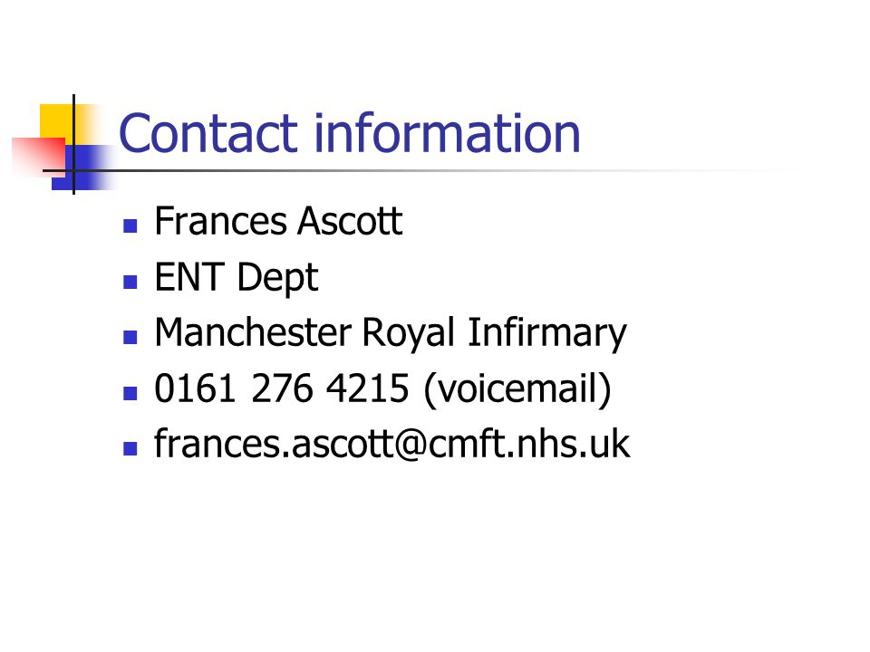 Contact information Frances Ascott. ENT Dept. Manchester Royal Infirmary. 0161 276 4215 (voicemail)