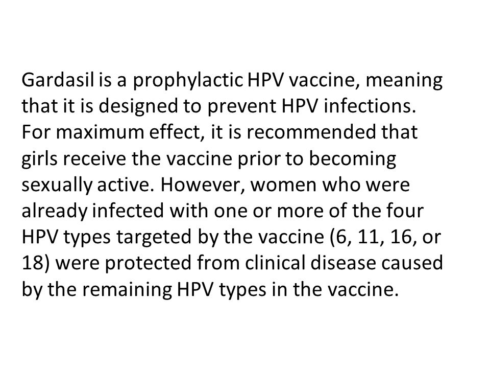 Gardasil is a prophylactic HPV vaccine, meaning that it is designed to prevent HPV infections. For maximum effect, it is recommended that girls receive the vaccine prior to becoming sexually active. However, women who were already infected with one or more of the four HPV types targeted by the vaccine (6, 11, 16, or 18) were protected from clinical disease caused by the remaining HPV types in the vaccine.