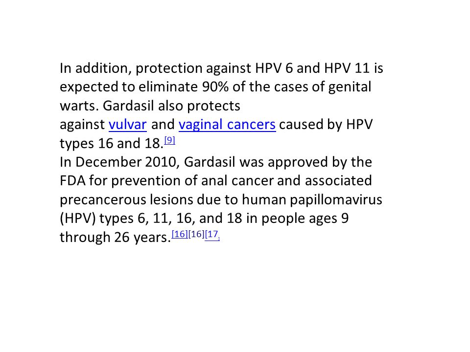 In addition, protection against HPV 6 and HPV 11 is expected to eliminate 90% of the cases of genital warts. Gardasil also protects against vulvar and vaginal cancers caused by HPV types 16 and 18.[9]