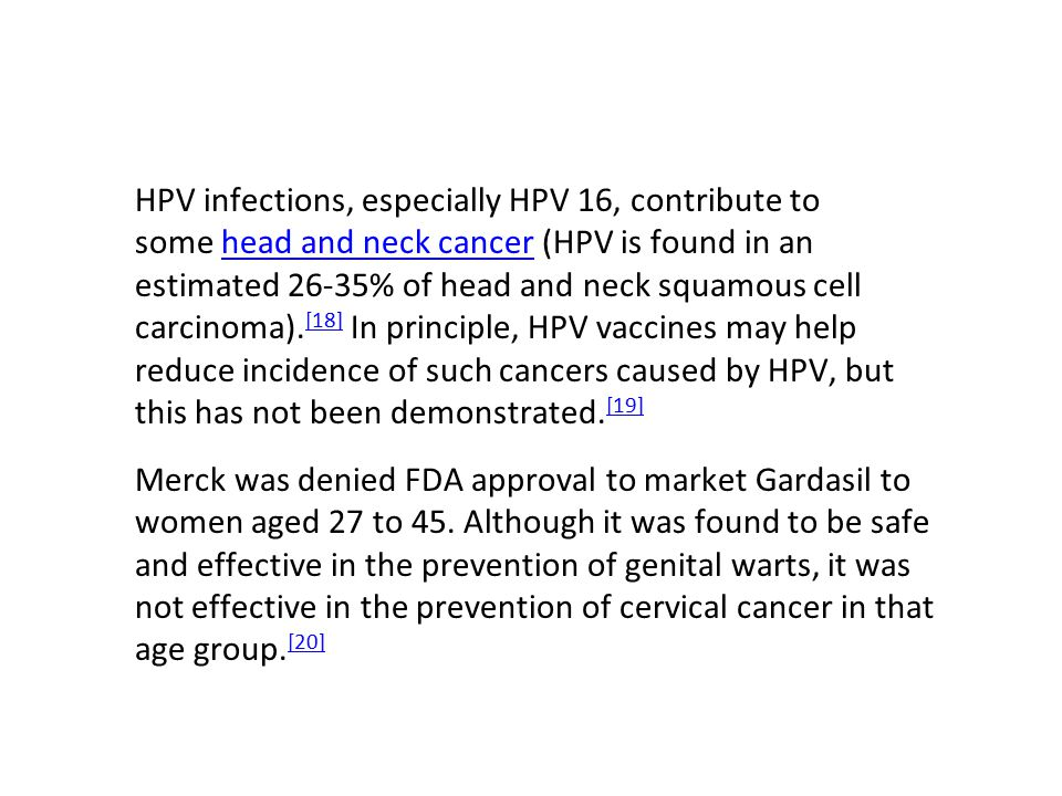 HPV infections, especially HPV 16, contribute to some head and neck cancer (HPV is found in an estimated 26-35% of head and neck squamous cell carcinoma).[18] In principle, HPV vaccines may help reduce incidence of such cancers caused by HPV, but this has not been demonstrated.[19]