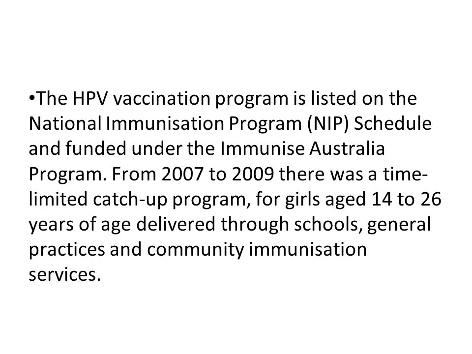 The HPV vaccination program is listed on the National Immunisation Program (NIP) Schedule and funded under the Immunise Australia Program. From 2007 to 2009 there was a time- limited catch-up program, for girls aged 14 to 26 years of age delivered through schools, general practices and community immunisation services.