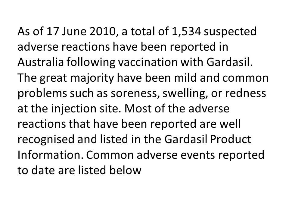As of 17 June 2010, a total of 1,534 suspected adverse reactions have been reported in Australia following vaccination with Gardasil. The great majority have been mild and common problems such as soreness, swelling, or redness at the injection site. Most of the adverse reactions that have been reported are well recognised and listed in the Gardasil Product Information. Common adverse events reported to date are listed below
