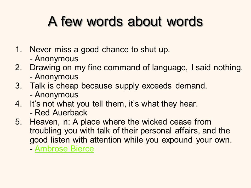 A few words about words Never miss a good chance to shut up. - Anonymous. Drawing on my fine command of language, I said nothing. - Anonymous.