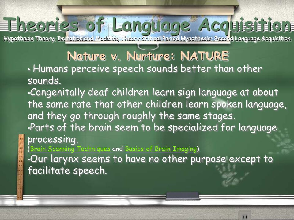 Theories of Language Acquisition Hypothesis Theory; Imitation and Modeling Theory;Critical Period Hypothesis; Second Language Acquisition Nature v. Nurture: NATURE