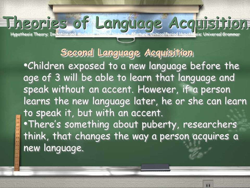 Theories of Language Acquisition Hypothesis Theory; Imitation and Modeling Theory; Nature v. Nurture, Critical Period Hypothesis; Universal Grammar Second Language Acquisition