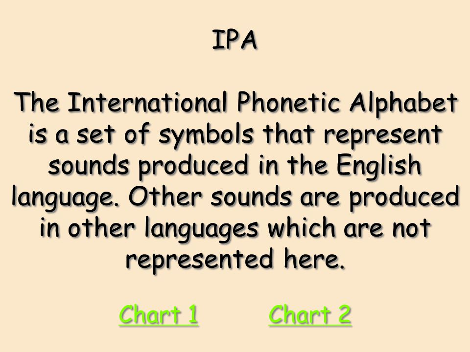 IPA The International Phonetic Alphabet is a set of symbols that represent sounds produced in the English language. Other sounds are produced in other languages which are not represented here.