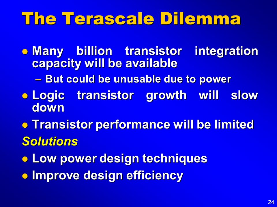 The Terascale Dilemma Many billion transistor integration capacity will be available. But could be unusable due to power.