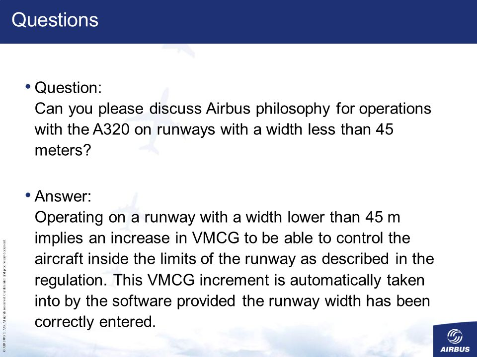 Questions Question: Can you please discuss Airbus philosophy for operations with the A320 on runways with a width less than 45 meters