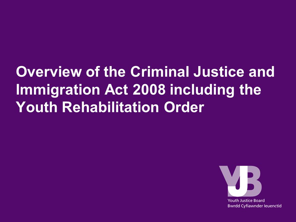 Overview of the Criminal Justice and Immigration Act 2008 including the Youth Rehabilitation Order