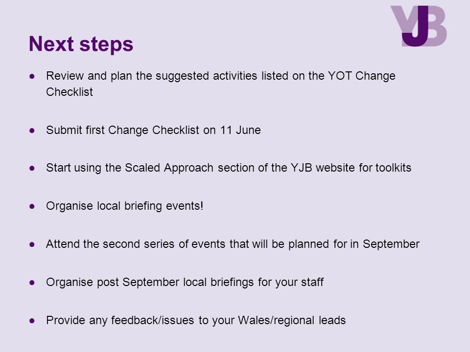 Next steps Review and plan the suggested activities listed on the YOT Change Checklist. Submit first Change Checklist on 11 June.