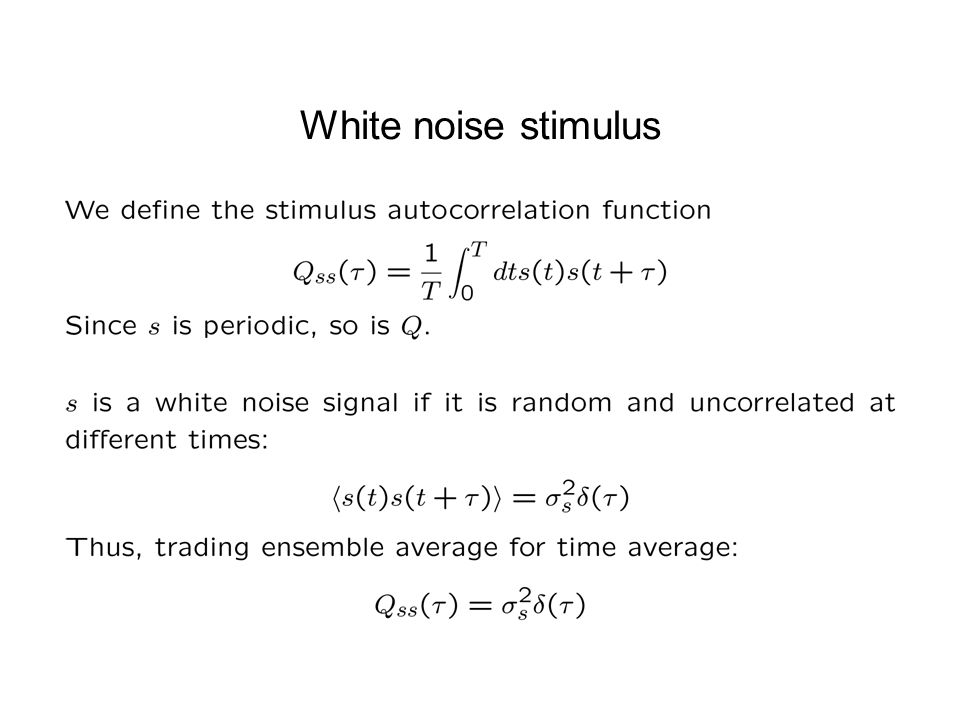 White noise stimulus White noise is used to as a stimulus to measure the spike triggered average response as in the electric fish experiment.