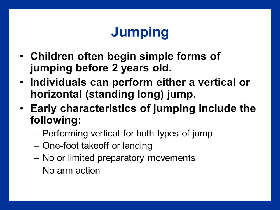 Jumping Children often begin simple forms of jumping before 2 years old.