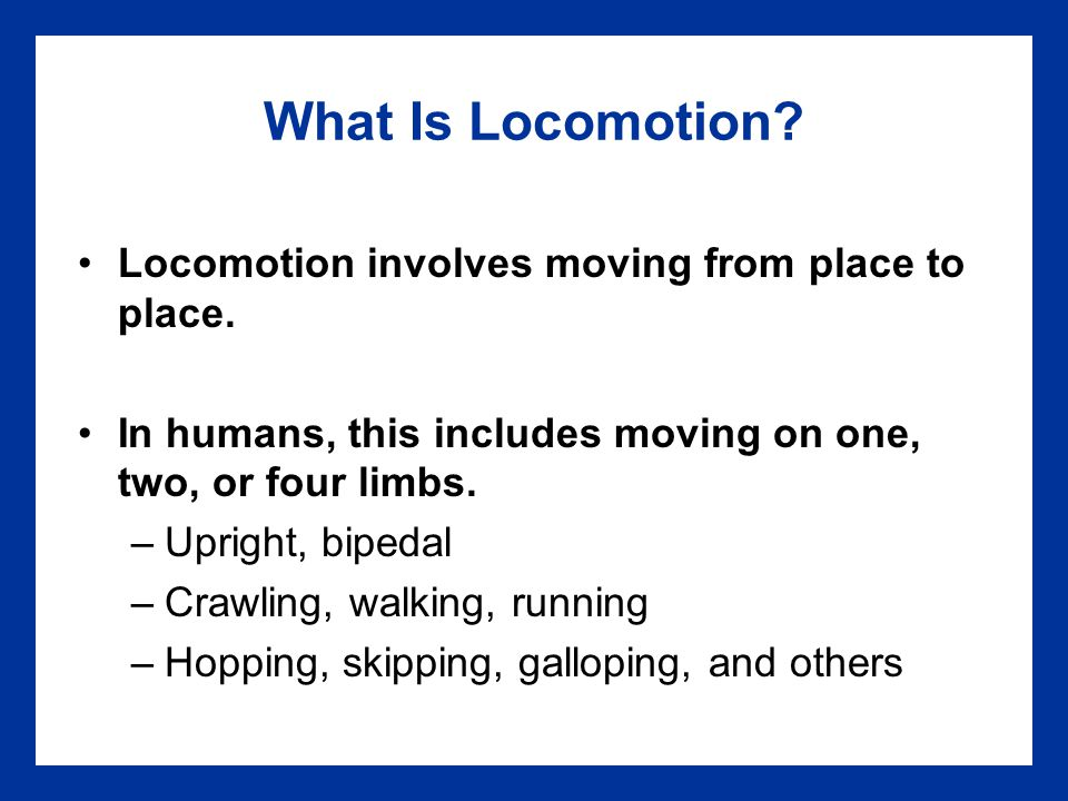 What Is Locomotion Locomotion involves moving from place to place.
