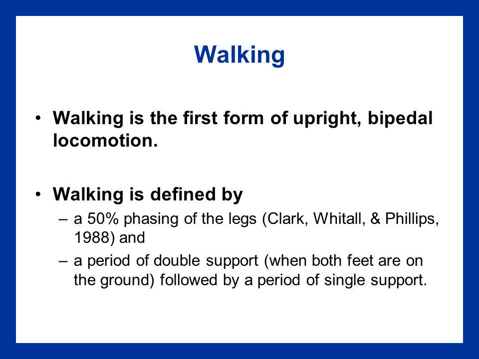 Walking Walking is the first form of upright, bipedal locomotion.