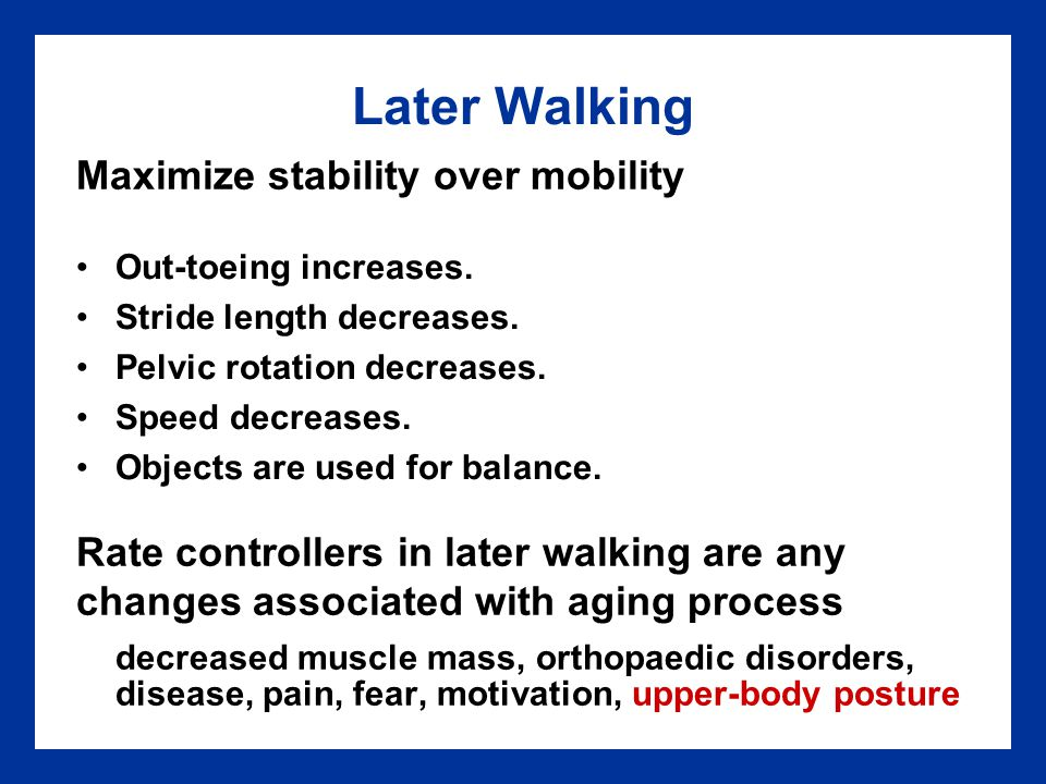 Later Walking Maximize stability over mobility. Rate controllers in later walking are any. changes associated with aging process.