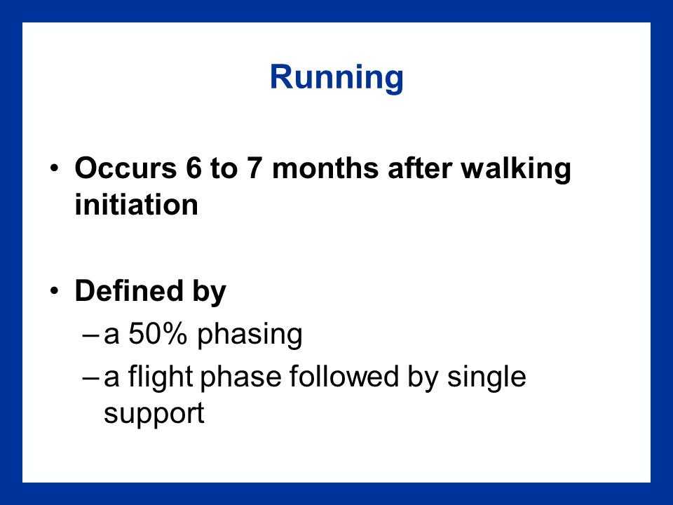 Running Occurs 6 to 7 months after walking initiation Defined by