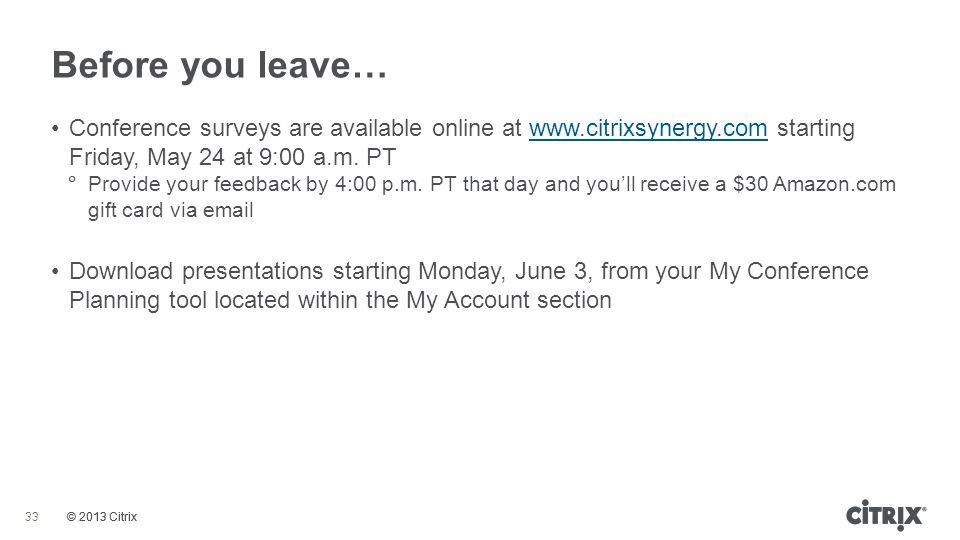 Before you leave… Conference surveys are available online at www.citrixsynergy.com starting Friday, May 24 at 9:00 a.m. PT.