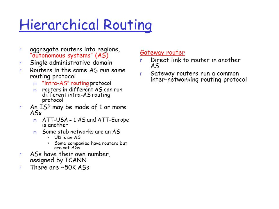 Hierarchical Routing aggregate routers into regions, autonomous systems (AS) Single administrative domain.