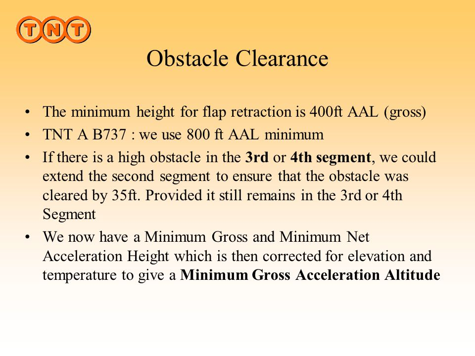Obstacle Clearance The minimum height for flap retraction is 400ft AAL (gross) TNT A B737 : we use 800 ft AAL minimum.