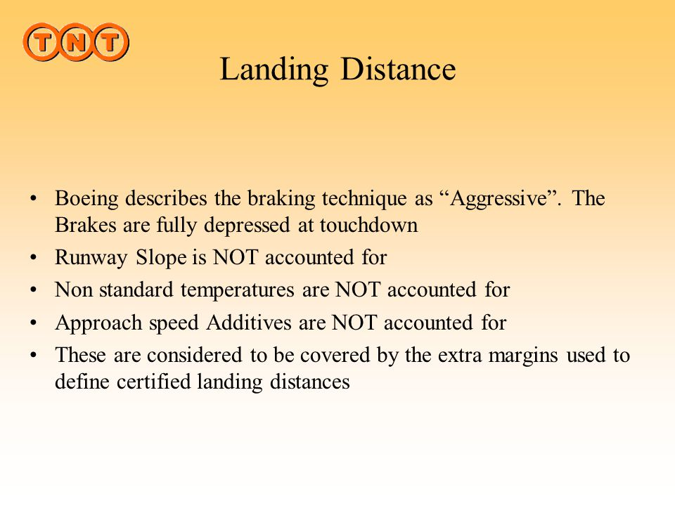 Landing Distance Boeing describes the braking technique as Aggressive . The Brakes are fully depressed at touchdown.
