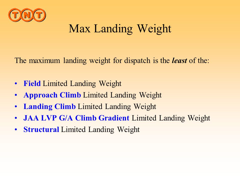 Max Landing Weight The maximum landing weight for dispatch is the least of the: Field Limited Landing Weight.