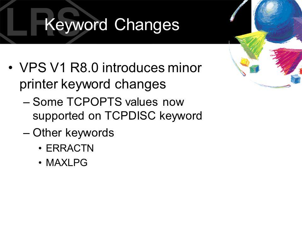 Keyword Changes VPS V1 R8.0 introduces minor printer keyword changes