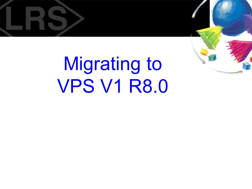 Migrating to VPS V1 R8.0 2000 Copyright, Levi, Ray & Shoup, Inc.