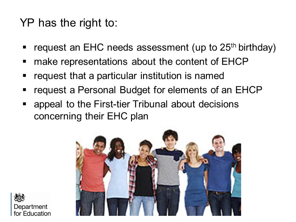 YP has the right to: request an EHC needs assessment (up to 25th birthday) make representations about the content of EHCP.