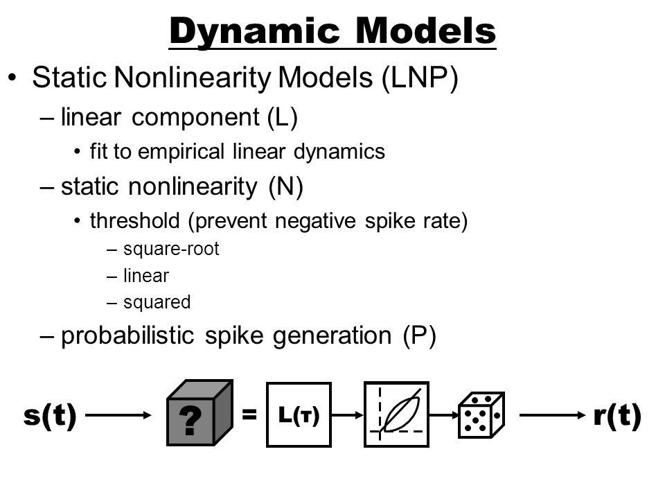 Dynamic Models Static Nonlinearity Models (LNP) s(t) r(t)