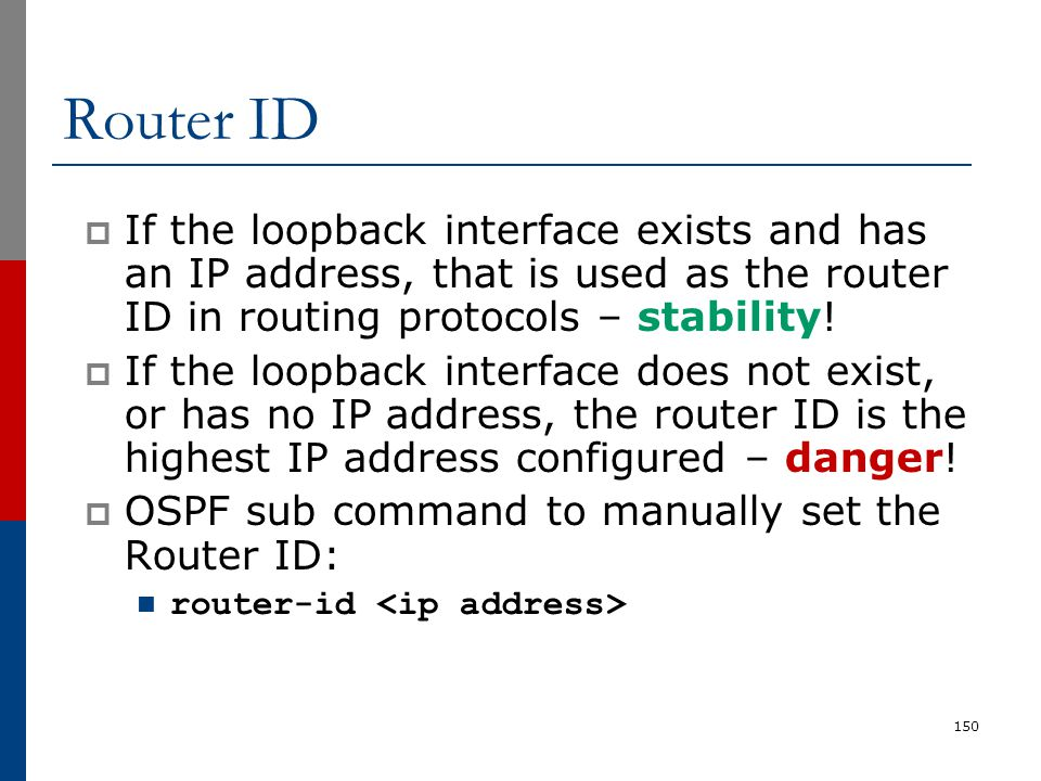 Router ID If the loopback interface exists and has an IP address, that is used as the router ID in routing protocols – stability!