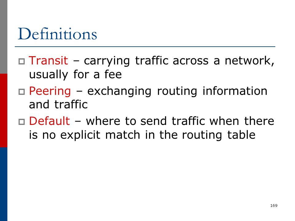 Definitions Transit – carrying traffic across a network, usually for a fee. Peering – exchanging routing information and traffic.