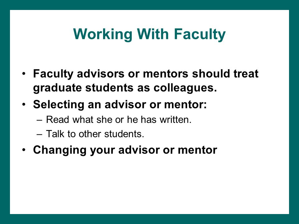 Working With Faculty Faculty advisors or mentors should treat graduate students as colleagues. Selecting an advisor or mentor: