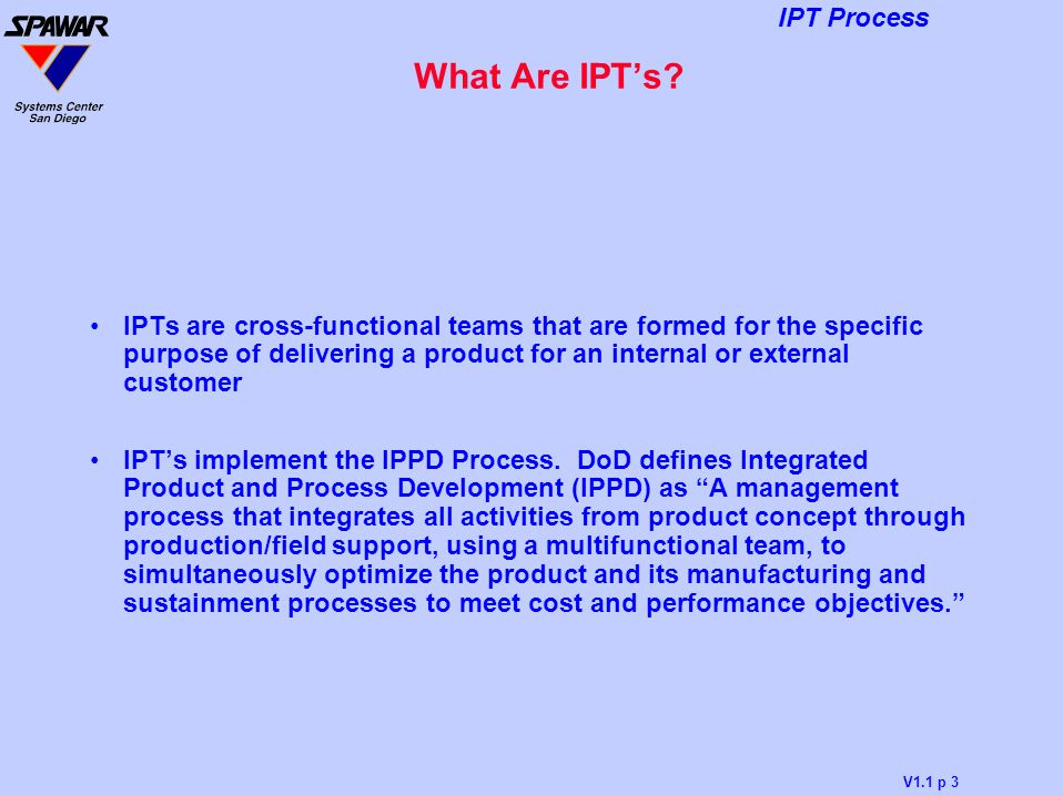 What Are IPT's IPTs are cross-functional teams that are formed for the specific purpose of delivering a product for an internal or external customer.
