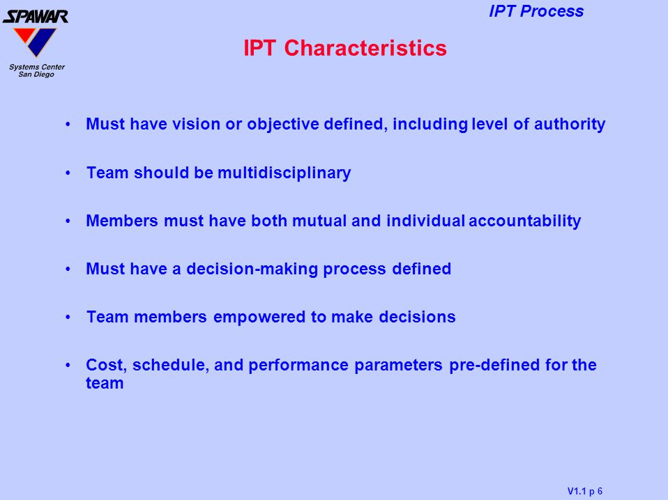 IPT Characteristics Must have vision or objective defined, including level of authority. Team should be multidisciplinary.