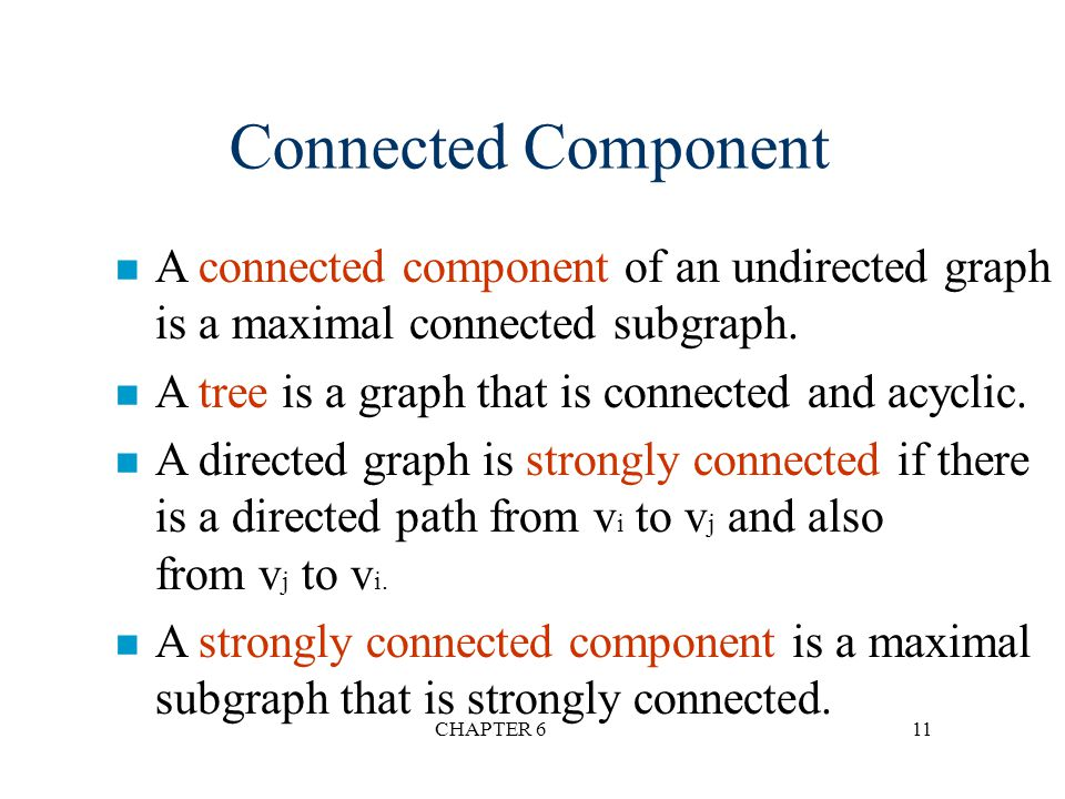 Connected Component A connected component of an undirected graph is a maximal connected subgraph. A tree is a graph that is connected and acyclic.