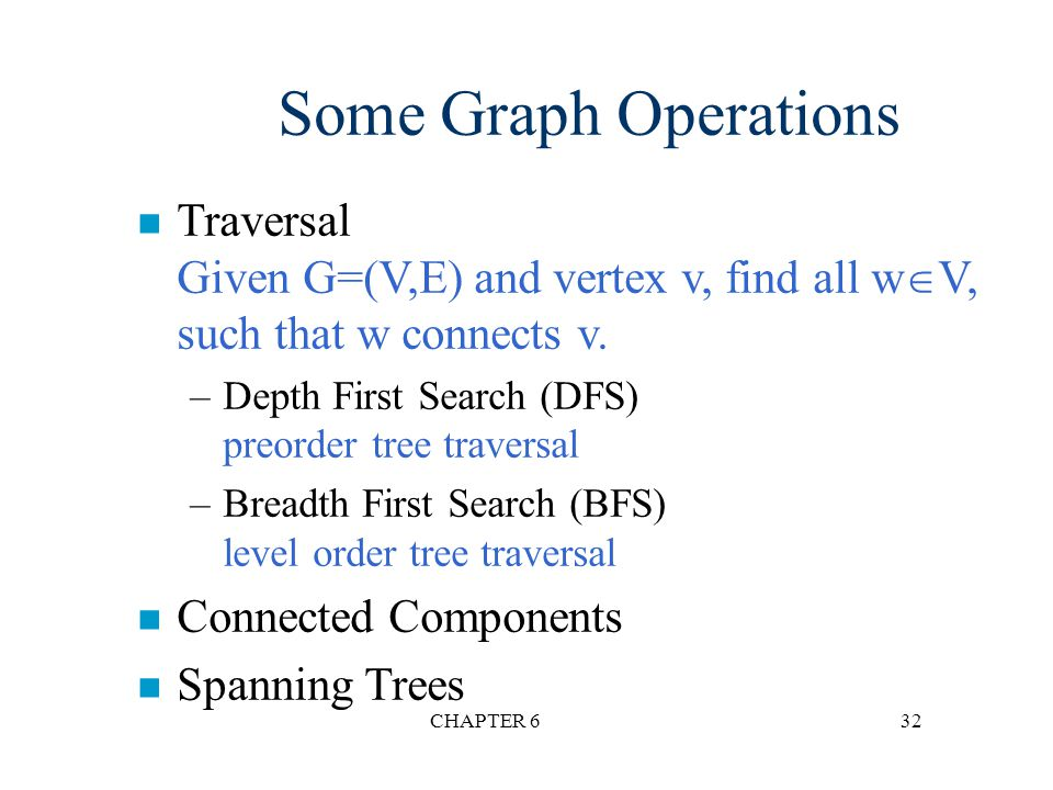 Some Graph Operations Traversal Given G=(V,E) and vertex v, find all wV, such that w connects v. Depth First Search (DFS) preorder tree traversal.