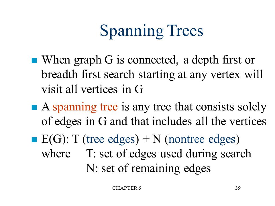 Spanning Trees When graph G is connected, a depth first or breadth first search starting at any vertex will visit all vertices in G.