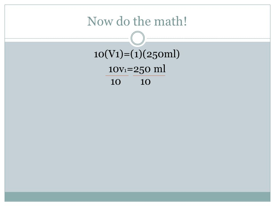 Now do the math! 10(V1)=(1)(250ml) 10v1=250 ml 10 10