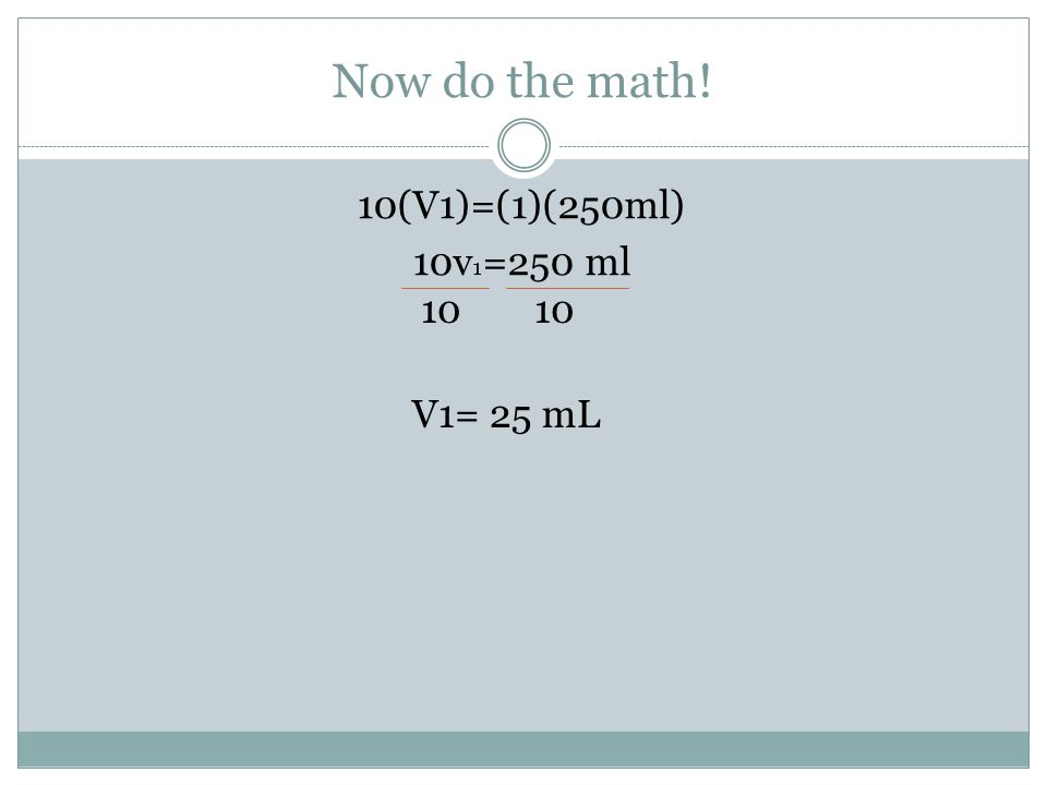 Now do the math! 10(V1)=(1)(250ml) 10v1=250 ml 10 10 V1= 25 mL