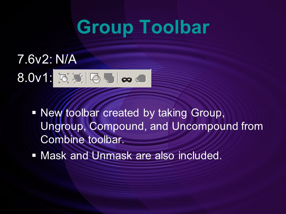 Group Toolbar 7.6v2: N/A. 8.0v1: New toolbar created by taking Group, Ungroup, Compound, and Uncompound from Combine toolbar.