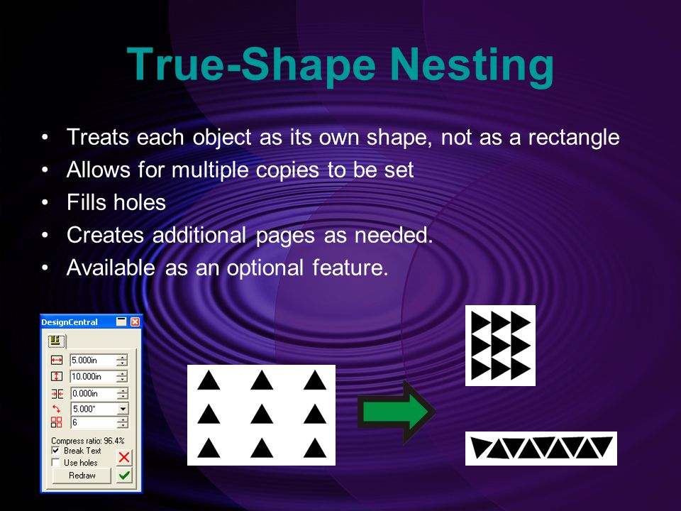 True-Shape Nesting Treats each object as its own shape, not as a rectangle. Allows for multiple copies to be set.