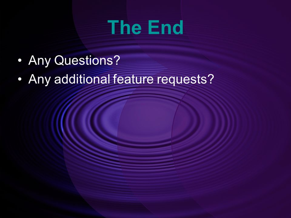 The End Any Questions Any additional feature requests