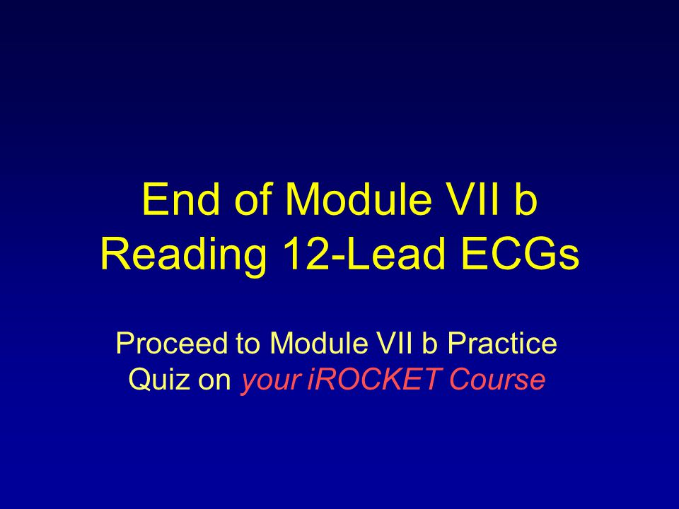 End of Module VII b Reading 12-Lead ECGs